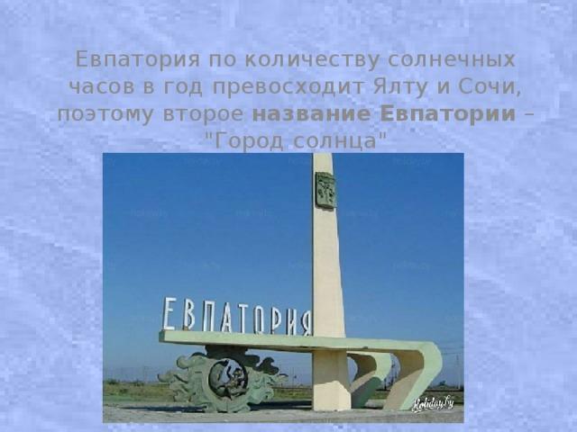 Евпатория по количеству солнечных часов в год превосходит Ялту иСочи, поэтому второе название  Евпатории –