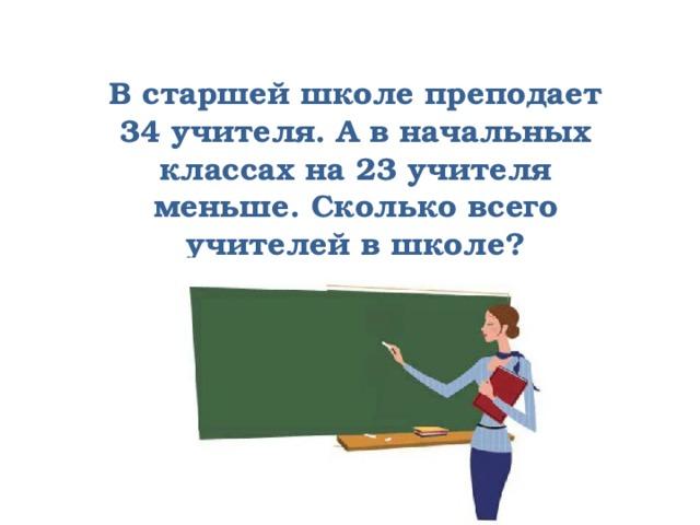 В старшей школе преподает 34 учителя. А в начальных классах на 23 учителя меньше. Сколько всего учителей в школе?