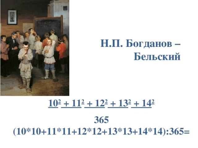 Н.П. Богданов – Бельский 10 2 + 11 2 + 12 2 + 13 2 + 14 2 365 (10*10+11*11+12*12+13*13+14*14):365=