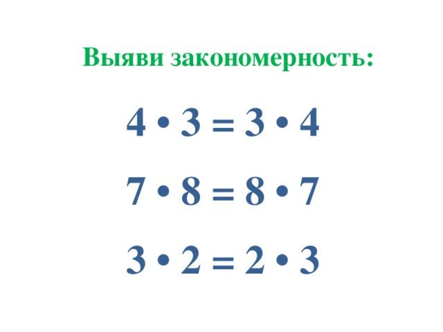 Выяви закономерность: 4 • 3 = 3 • 4 7 • 8 = 8 • 7 3 • 2 = 2 • 3