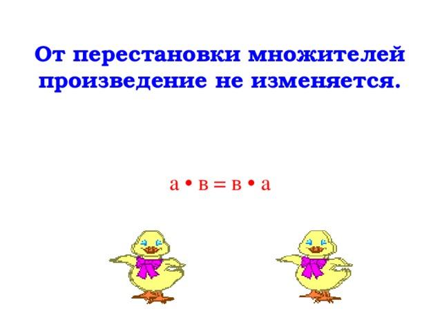 От перестановки множителей произведение не изменяется. а • в = в • а