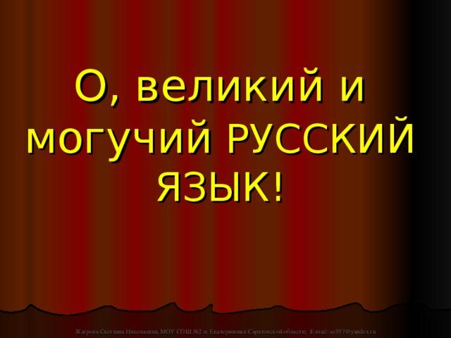 О, великий и могучий  РУССКИЙ ЯЗЫК! Жагрова Светлана Николаевна, МОУ СОШ №2 п. Екатериновка Саратовской области; E-mail: se397@yandex.ru