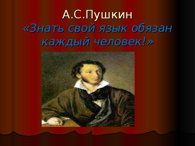 А.С.Пушкин  «Знать свой язык обязан каждый человек!»