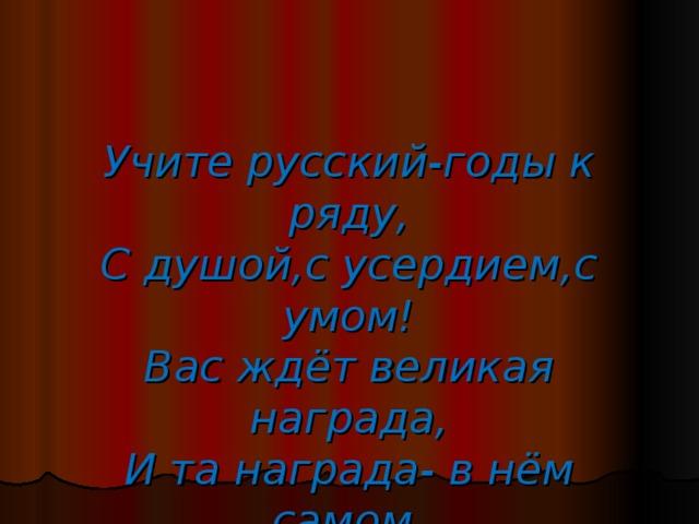 Учите русский-годы к ряду,  С душой,с усердием,с умом!  Вас ждёт великая награда,  И та награда- в нём самом.