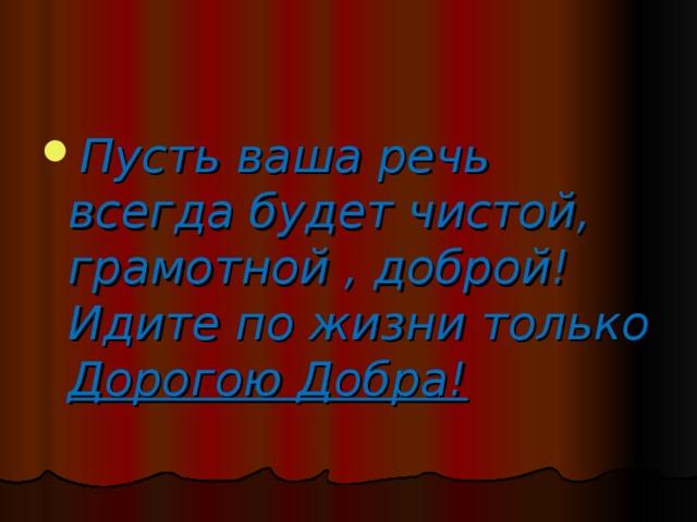 Пусть ваша речь всегда будет чистой,  грамотной , доброй!  Идите по жизни только  Дорогою Добра!