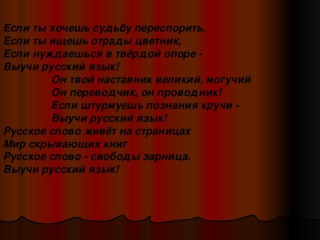 Если ты хочешь судьбу переспорить,  Если ты ищешь отрады цветник,  Если нуждаешься в твёрдой опоре -  Выучи русский язык! Он твой наставник великий, могучий  Он переводчик, он проводник!  Если штурмуешь познания кручи -  Выучи русский язык! Он твой наставник великий, могучий  Он переводчик, он проводник!  Если штурмуешь познания кручи -  Выучи русский язык! Он твой наставник великий, могучий  Он переводчик, он проводник!  Если штурмуешь познания кручи -  Выучи русский язык! Он твой наставник великий, могучий  Он переводчик, он проводник!  Если штурмуешь познания кручи -  Выучи русский язык! Русское слово живёт на страницах  Мир скрывающих книг  Русское слово - свободы зарница.  Выучи русский язык!