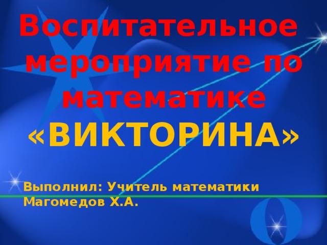 Воспитательное мероприятие по математике «ВИКТОРИНА» Выполнил: Учитель математики Магомедов Х.А.