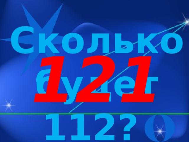 Сколько будет 112? 121
