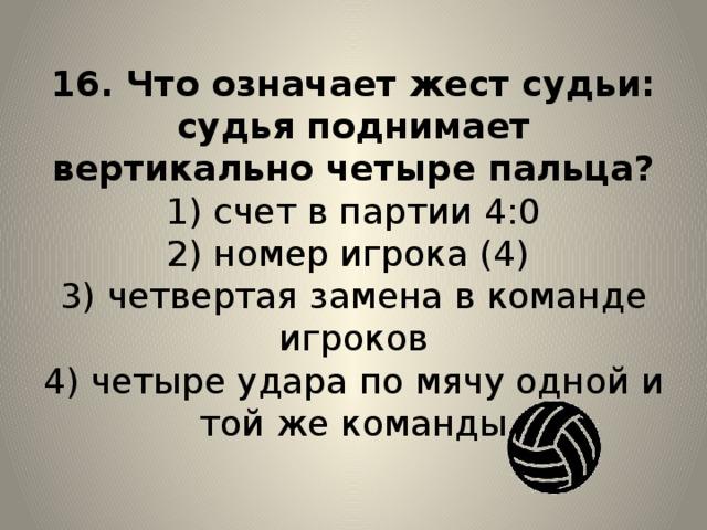 16. Что означает жест судьи: судья поднимает вертикально четыре пальца?  1) счет в партии 4:0  2) номер игрока (4)  3) четвертая замена в команде игроков  4) четыре удара по мячу одной и той же команды