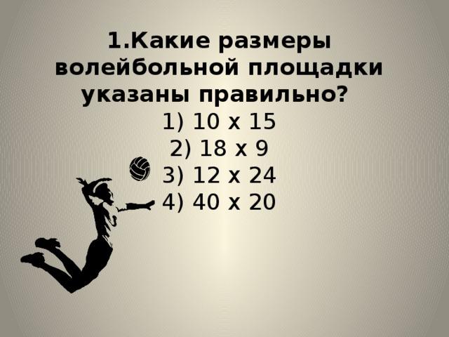 1.Какие размеры волейбольной площадки указаны правильно?  1) 10 х 15  2) 18 х 9  3) 12 х 24  4) 40 х 20