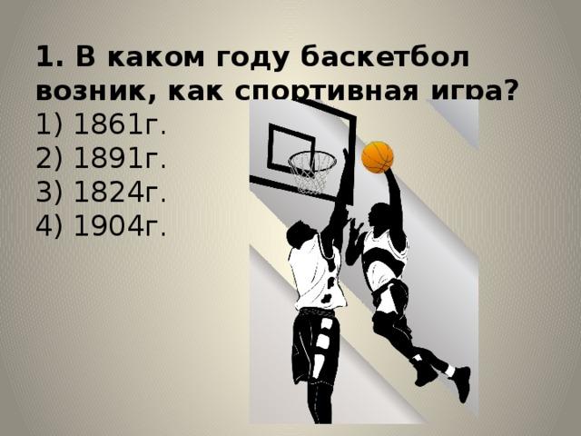 1. В каком году баскетбол возник, как спортивная игра?  1) 1861г.  2) 1891г.  3) 1824г.  4) 1904г.