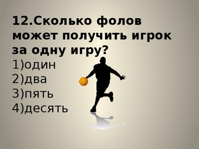 12.Сколько фолов может получить игрок за одну игру?  1)один  2)два  3)пять  4)десять