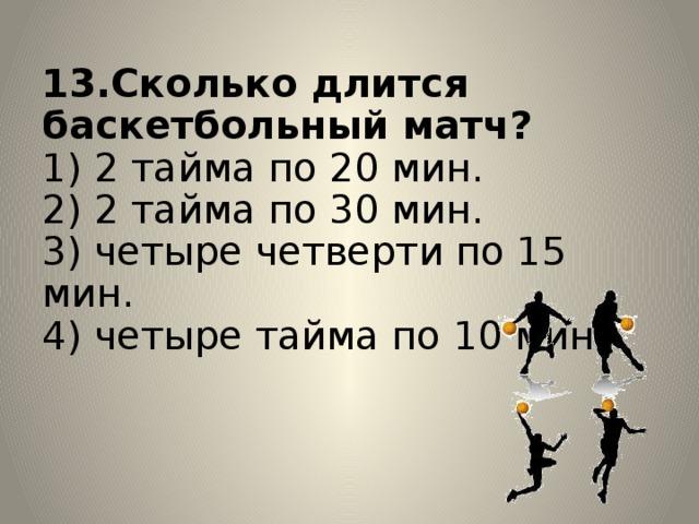 13.Сколько длится баскетбольный матч?  1) 2 тайма по 20 мин.  2) 2 тайма по 30 мин.  3) четыре четверти по 15 мин.  4) четыре тайма по 10 мин