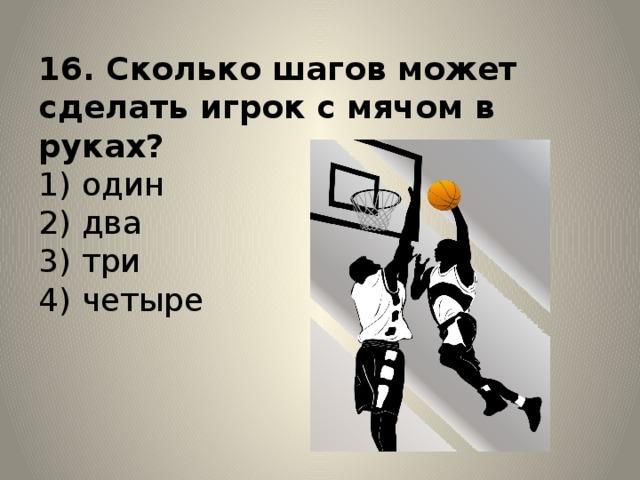 16. Сколько шагов может сделать игрок с мячом в руках?  1) один  2) два  3) три  4) четыре