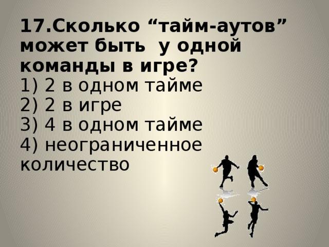 """17.Сколько """"тайм-аутов"""" может быть у одной команды в игре?  1) 2 в одном тайме  2) 2 в игре  3) 4 в одном тайме  4) неограниченное количество"""