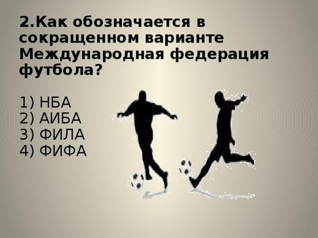 2.Как обозначается в сокращенном варианте Международная федерация футбола?   1) НБА  2) АИБА  3) ФИЛА  4) ФИФА