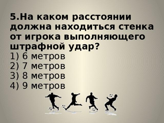 5.На каком расстоянии должна находиться стенка от игрока выполняющего штрафной удар?  1) 6 метров  2) 7 метров  3) 8 метров  4) 9 метров