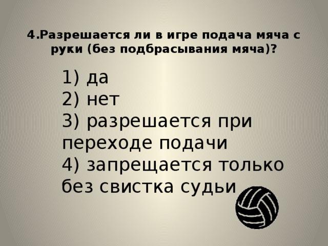 4.Разрешается ли в игре подача мяча с руки (без подбрасывания мяча)?   1) да  2) нет  3) разрешается при переходе подачи  4) запрещается только без свистка судьи