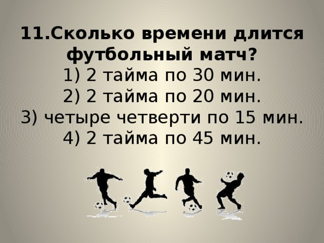 11.Сколько времени длится футбольный матч?  1) 2 тайма по 30 мин.  2) 2 тайма по 20 мин.  3) четыре четверти по 15 мин.  4) 2 тайма по 45 мин.