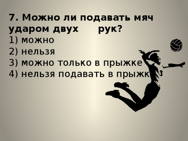 7. Можно ли подавать мяч ударом двух рук?  1) можно  2) нельзя  3) можно только в прыжке  4) нельзя подавать в прыжке