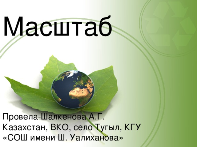 Масштаб Провела-Шалкенова А.Г. Казахстан, ВКО, село Тугыл, КГУ «СОШ имени Ш. Уалиханова»