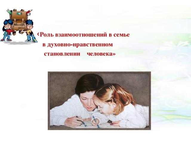 «  « Роль взаимоотношений в семье  в духовно-нравственном  становлении человека»