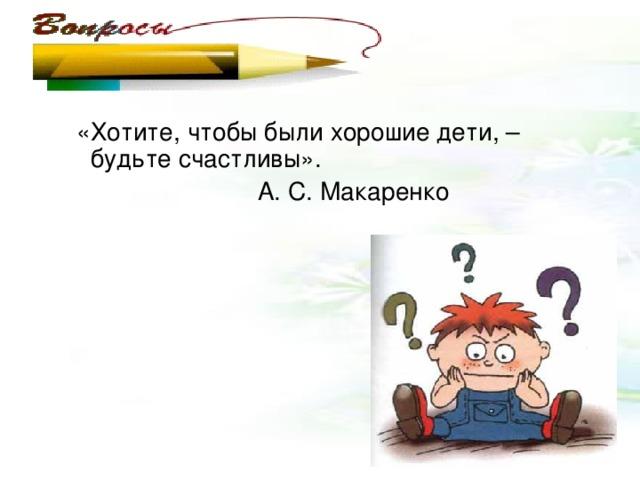 «Хотите, чтобы были хорошие дети, – будьте счастливы».  А. С. Макаренко