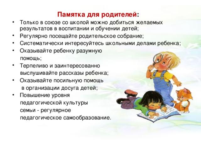 Памятка  для родителей : Только в союзе со школой можно добиться желаемых результатов в воспитании и обучении детей; Регулярно посещайте родительское собрание; Систематически интересуйтесь школьными делами ребенка; Оказывайте ребенку разумную  помощь; Терпеливо и заинтересованно  выслушивайте рассказы ребенка; Оказывайте посильную помощь  в организации досуга детей; Повышение уровня  педагогической культуры  семьи - регулярное  педагогическое самообразование.