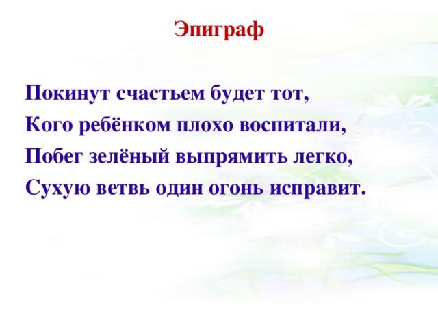 Эпиграф   Покинут счастьем будет тот, Кого ребёнком плохо воспитали, Побег зелёный выпрямить легко, Сухую ветвь один огонь исправит.