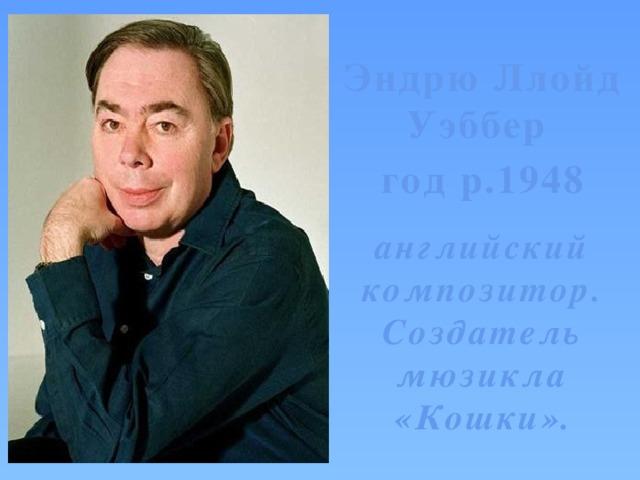 Эндрю Ллойд Уэббер год р.1948  английский композитор. Создатель мюзикла «Кошки».