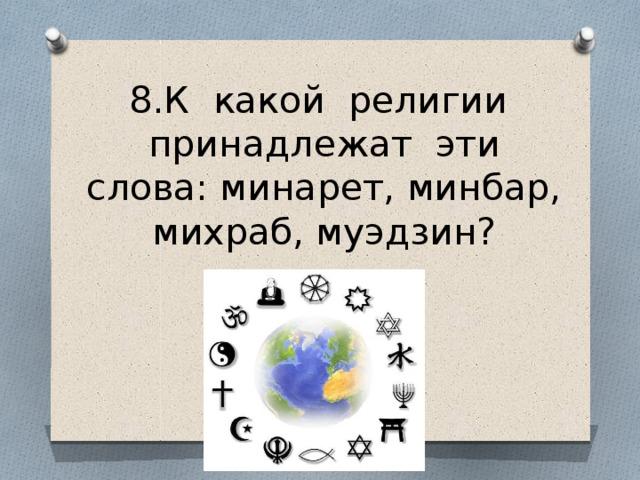 8.К какой религии принадлежат эти слова: минарет, минбар, михраб, муэдзин?