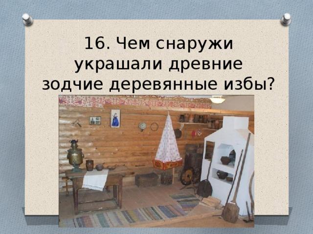 16. Чем снаружи украшали древние зодчие деревянные избы?