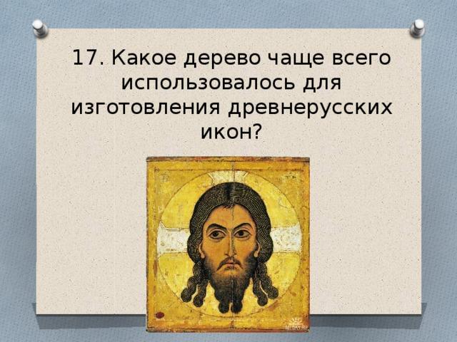 17. Какое дерево чаще всего использовалось для изготовления древнерусских икон?