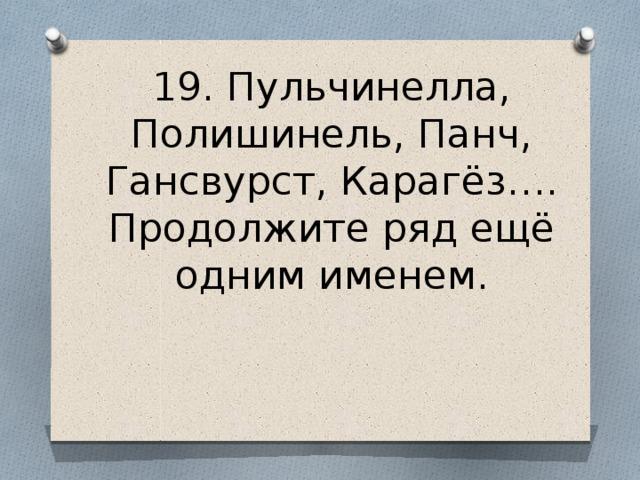 19. Пульчинелла, Полишинель, Панч, Гансвурст, Карагёз…. Продолжите ряд ещё одним именем.