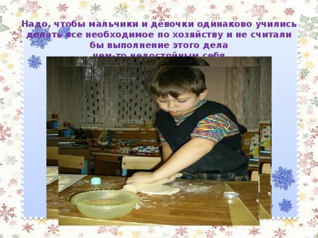 Надо, чтобы мальчики и девочки одинаково учились делать все необходимое по хозяйству и не считали бы выполнение этого дела  чем-то недостойным себя