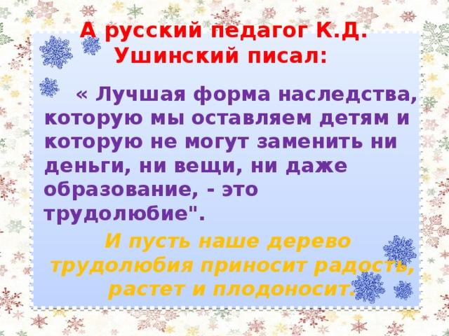 А русский педагог К.Д. Ушинский писал:  « Лучшая форма наследства, которую мы оставляем детям и которую не могут заменить ни деньги, ни вещи, ни даже образование, - это трудолюбие
