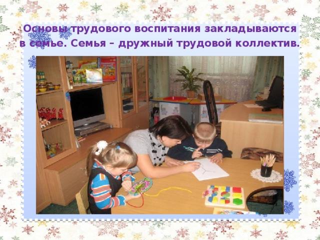 Основы трудового воспитания закладываются в семье. Семья – дружный трудовой коллектив.