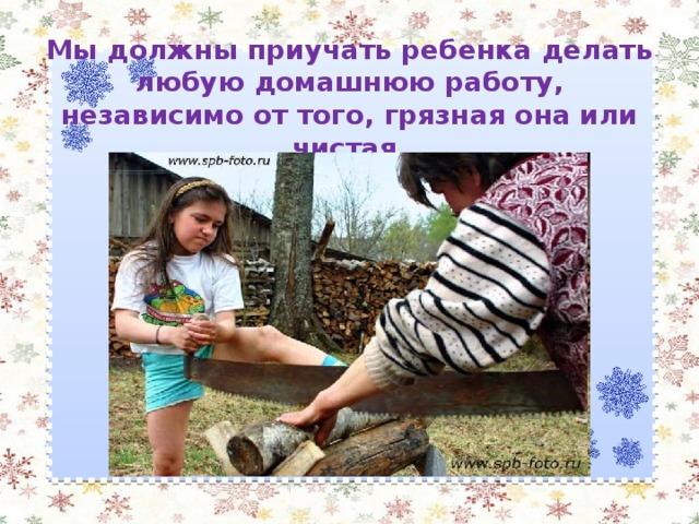 Мы должны приучать ребенка делать любую домашнюю работу, независимо от того, грязная она или чистая.