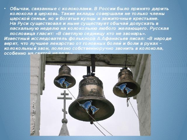 Обычаи, связанные с колоколами. В России было принято дарить колокола в церковь. Такие вклады совершали не только члены царской семьи, но и богатые купцы и зажиточные крестьяне.  На Руси существовал и ныне существует обычай допускать в пасхальную неделю на колокольню любого желающего. Русская пословица гласит: «В светлую седмицу кто не звонарь». Известный исследователь фольклора А.Афанасьев писал: «В народе верят, что лучшее лекарство от головных болей и боли в руках – колокольный звон, полезно собственноручно звонить в колокола, особенно на святой неделе»