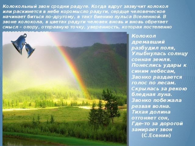 Колокольный звон сродни радуге. Когда вдруг зазвучит колокол или раскинется в небе коромысло радуги, сердце человеческое начинает биться по-другому, в такт биению пульса Вселенной. В звоне колокола, в цветах радуги человек вновь и вновь обретает смысл – опору, отправную точку, уверенность, которая постепенно перерастает в веру.    Колокол дремавший разбудил поля,  Улыбнулась солнцу сонная земля.  Понеслись удары к синим небесам,  Звонко раздается голос по лесам.  Скрылась за рекою бледная луна.  Звонко побежала резвая волна.  Тихая долина отгоняет сон,  Где-то за дорогой замирает звон   (С.Есенин)