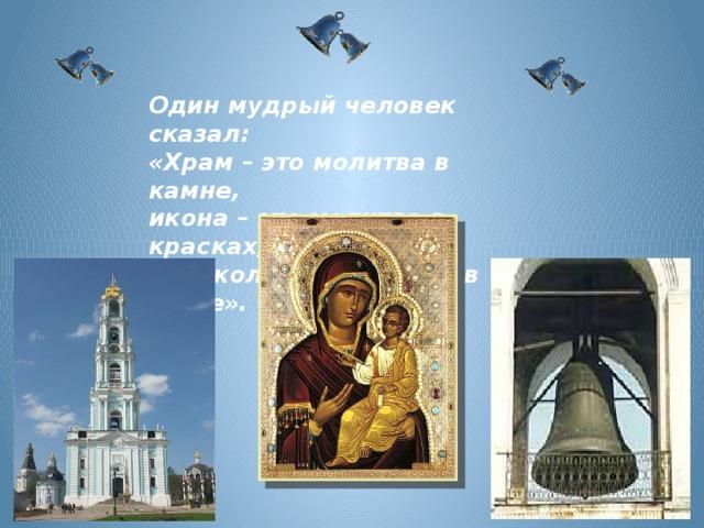 Один мудрый человек сказал: «Храм – это молитва в камне, икона – это молитва в красках, колокол – это молитва в звуке».
