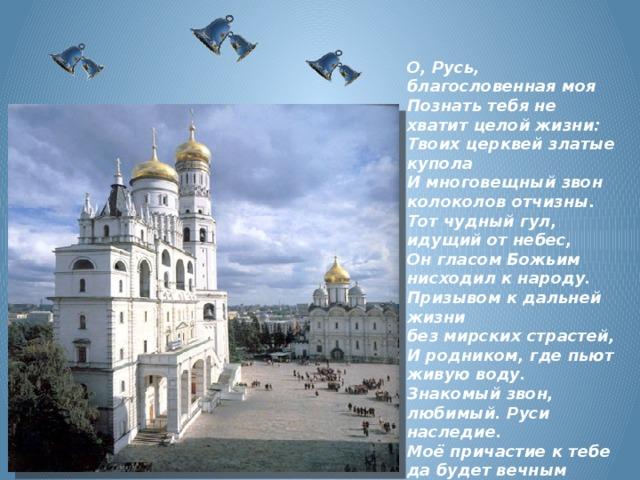 О, Русь, благословенная моя  Познать тебя не хватит целой жизни:  Твоих церквей златые купола  И многовещный звон  колоколов отчизны.  Тот чудный гул,  идущий от небес,  Он гласом Божьим нисходил к народу.  Призывом к дальней жизни  без мирских страстей,  И родником, где пьют живую воду.  Знакомый звон, любимый. Руси наследие.  Моё причастие к тебе  да будет вечным  Как и всё живое…  Е.Растопчина