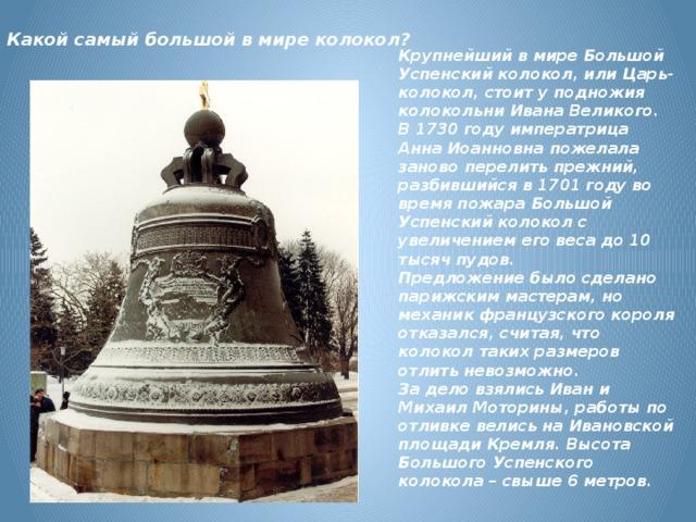 Какой самый большой в мире колокол?   Крупнейший в мире Большой Успенский колокол, или Царь-колокол, стоит у подножия колокольни Ивана Великого. В 1730 году императрица Анна Иоанновна пожелала заново перелить прежний, разбившийся в 1701 году во время пожара Большой Успенский колокол с увеличением его веса до 10 тысяч пудов. Предложение было сделано парижским мастерам, но механик французского короля отказался, считая, что колокол таких размеров отлить невозможно. За дело взялись Иван и Михаил Моторины, работы по отливке велись на Ивановской площади Кремля. Высота Большого Успенского колокола – свыше 6 метров.