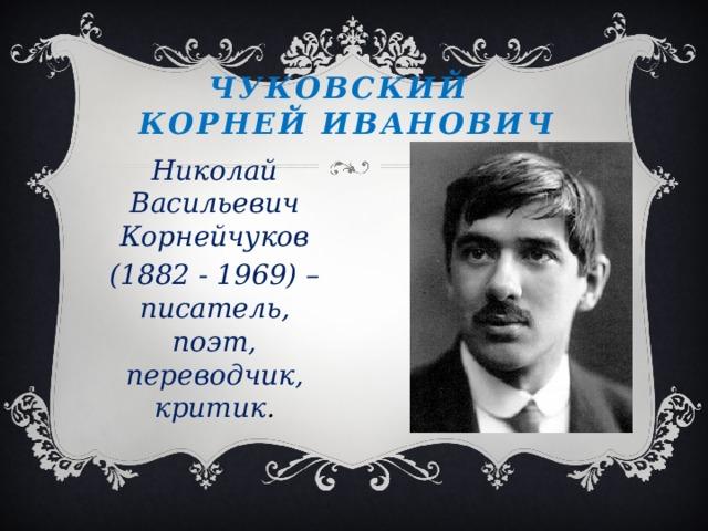 ЧУКОВСКИЙ  КОРНЕЙ ИВАНОВИЧ Николай Васильевич Корнейчуков (1882 - 1969) – писатель, поэт, переводчик, критик .