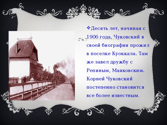 Десять лет, начиная с 1906 года, Чуковский в своей биографии прожил в поселке Куоккала. Там же завел дружбу с Репиным, Маяковским. Корней Чуковский постепенно становится все более известным .