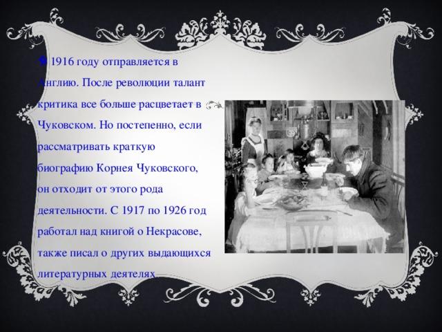 В 1916 году отправляется в Англию. После революции талант критика все больше расцветает в Чуковском. Но постепенно, если рассматривать краткую биографию Корнея Чуковского, он отходит от этого рода деятельности. С 1917 по 1926 год работал над книгой о Некрасове, также писал о других выдающихся литературных деятелях .