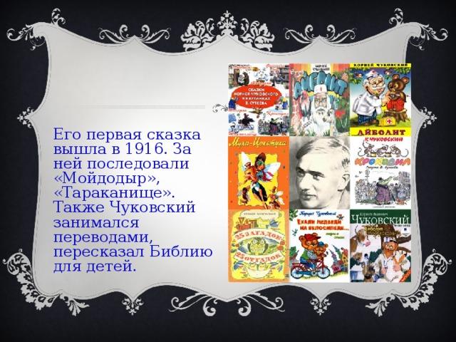 Его первая сказка вышла в 1916. За ней последовали «Мойдодыр», «Тараканище». Также Чуковский занимался переводами, пересказал Библию для детей.