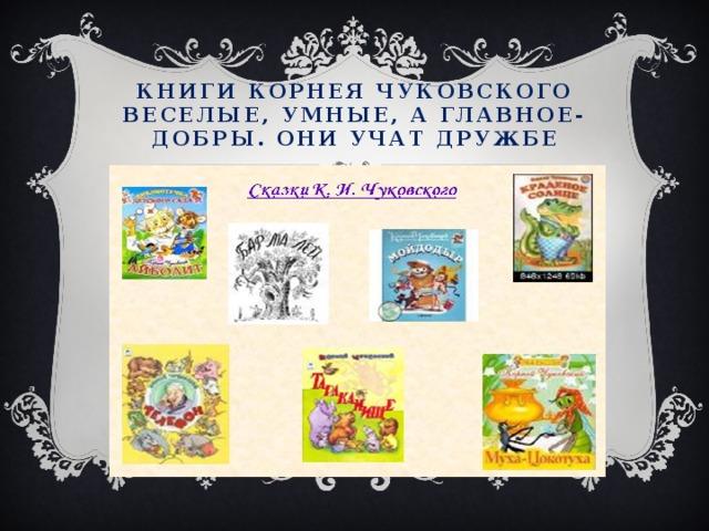Книги корнея чуковского веселые, умные, а главное- добры. Они учат дружбе