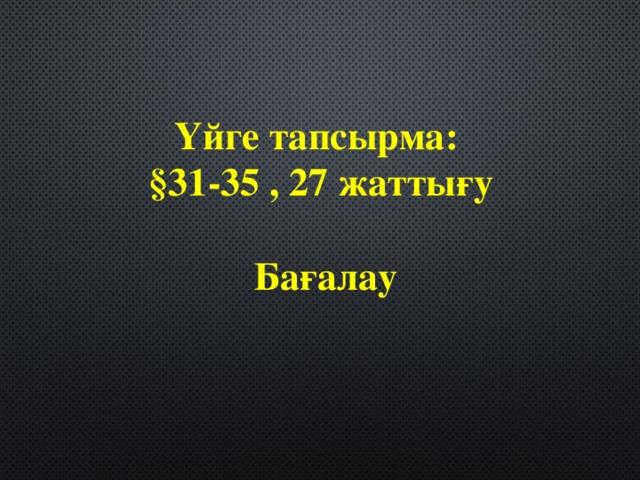 Үйге тапсырма: §31-35 , 27 жаттығу   Бағалау