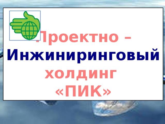 Проектно – Инжиниринговый холдинг «ПИК»